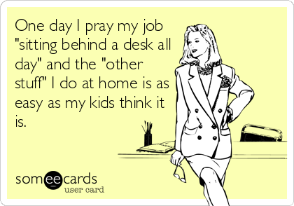 "One day I pray my job ""sitting behind a desk all day"" and the ""other stuff"" I do at home is as easy as my kids think it is."