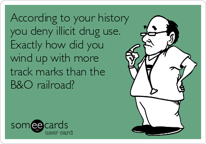 According to your history  you deny illicit drug use. Exactly how did you  wind up with more  track marks than the B&O railroad?