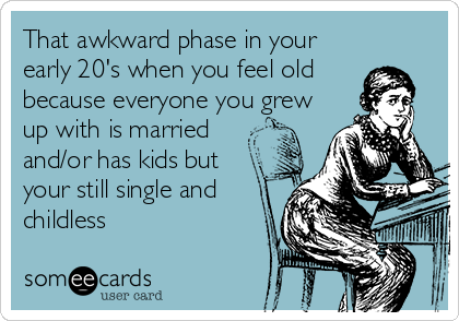 That awkward phase in your early 20's when you feel old because everyone you grew up with is married and/or has kids but your still single and childless