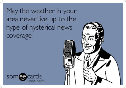 May the weather in your area never live up to the hype of hysterical news coverage.