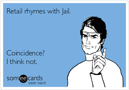 Retail rhymes with Jail.     Coincidence? I think not.