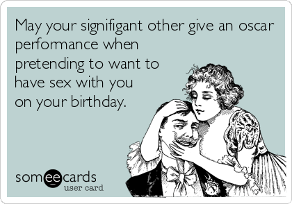 May your signifigant other give an oscar performance when pretending to want to have sex with you on your birthday.