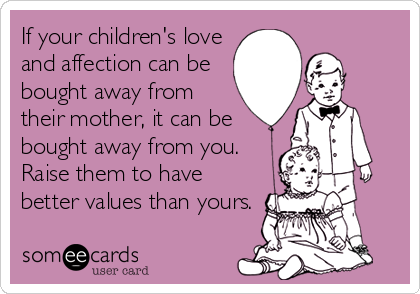 If your children's love and affection can be bought away from their mother, it can be bought away from you.  Raise them to have better values than yours.