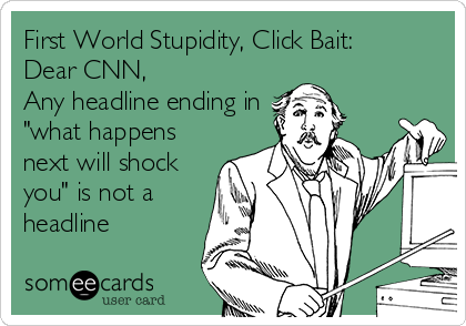 """First World Stupidity, Click Bait: Dear CNN, Any headline ending in """"what happens next will shock you"""" is not a headline"""