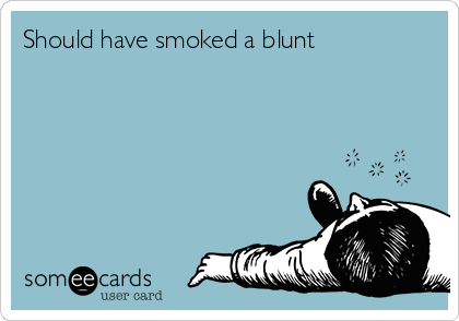 Should have smoked a blunt