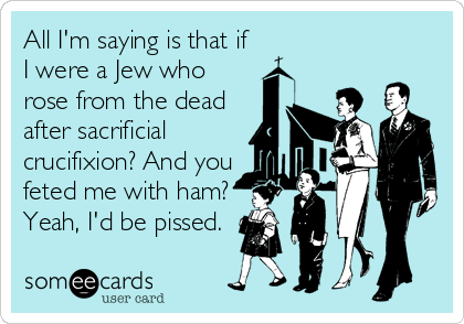 All I'm saying is that if I were a Jew who rose from the dead after sacrificial crucifixion? And you feted me with ham? Yeah, I'd be pissed.