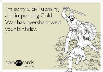 I'm sorry a civil uprising and impending Cold War has overshadowed your birthday.