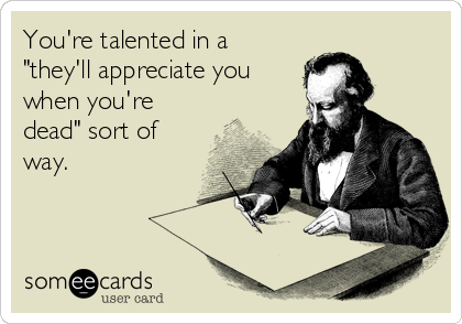 """You're talented in a """"they'll appreciate you when you're dead"""" sort of way."""