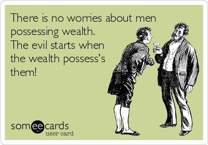There is no worries about men possessing wealth. The evil starts when the wealth possess's  them!