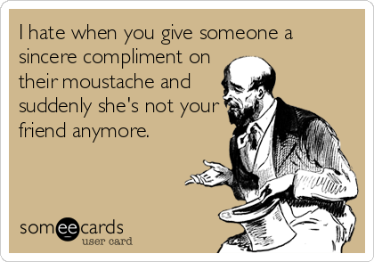 I hate when you give someone a sincere compliment on their moustache and suddenly she's not your friend anymore.