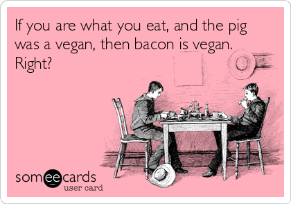 If you are what you eat, and the pig was a vegan, then bacon is vegan. Right?
