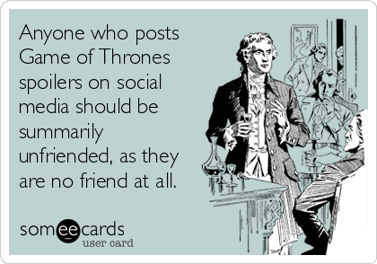 Anyone who posts  Game of Thrones spoilers on social media should be summarily unfriended, as they are no friend at all.