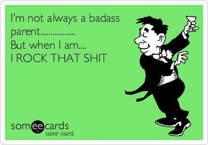 I'm not always a badass parent................. But when I am....  I ROCK THAT SHIT