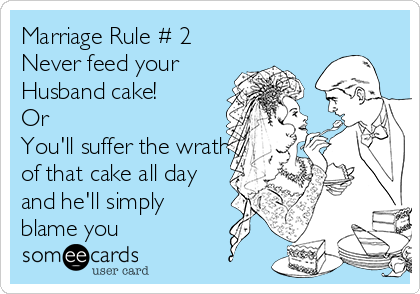 Marriage Rule # 2 Never feed your Husband cake! Or You'll suffer the wrath of that cake all day and he'll simply blame you