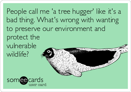 People call me 'a tree hugger' like it's a bad thing. What's wrong with wanting to preserve our environment and protect the vulnerable wildlife?