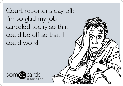Court reporter's day off: I'm so glad my job canceled today so that I could be off so that I could work!