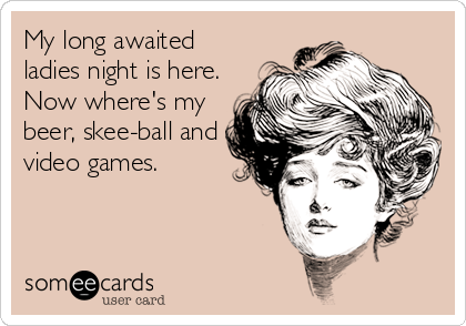 My long awaited ladies night is here. Now where's my beer, skee-ball and video games.