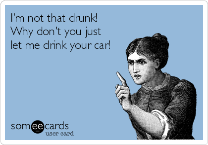 I'm not that drunk! Why don't you just let me drink your car!