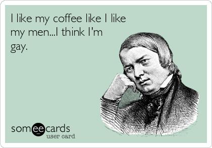 I like my coffee like I like my men...I think I'm gay.