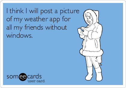 I think I will post a picture of my weather app for all my friends without windows.