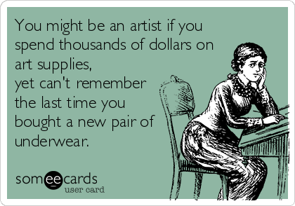 You might be an artist if you spend thousands of dollars on art supplies, yet can't remember the last time you bought a new pair of underwear.