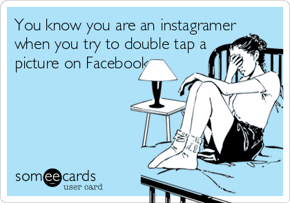 You know you are an instagramer  when you try to double tap a  picture on Facebook.