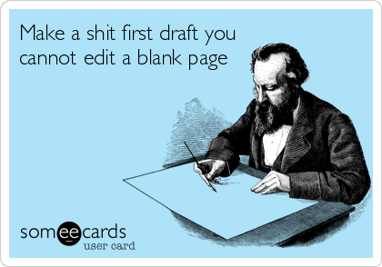 Make a shit first draft you cannot edit a blank page
