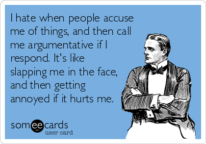I hate when people accuse me of things, and then call me argumentative if I respond. It's like slapping me in the face, and then getting annoyed if it hurts me.