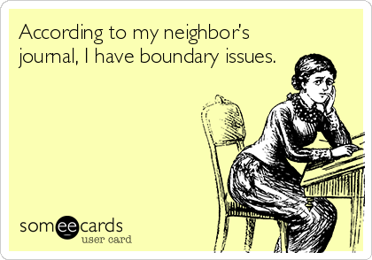 According to my neighbor's journal, I have boundary issues.