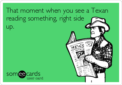 That moment when you see a Texan reading something, right side up.
