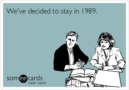 We've decided to stay in 1989.