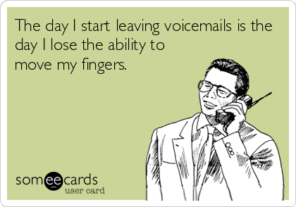 The day I start leaving voicemails is the day I lose the ability to move my fingers.