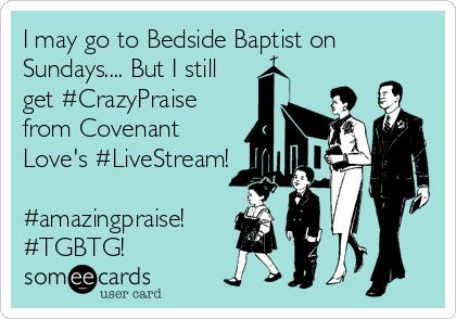 I may go to Bedside Baptist on Sundays.... But I still get #CrazyPraise from Covenant Love's #LiveStream!  #amazingpraise! #TGBTG!