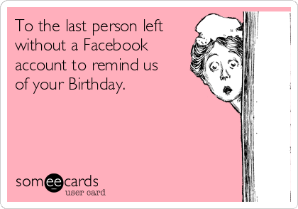 To the last person left without a Facebook account to remind us  of your Birthday.