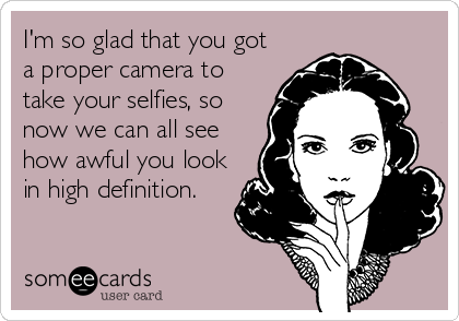 I'm so glad that you got a proper camera to take your selfies, so now we can all see how awful you look in high definition.