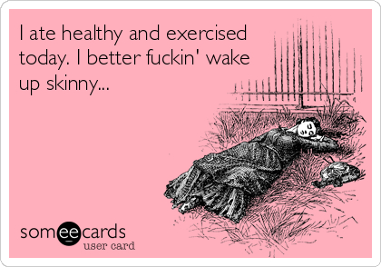 I ate healthy and exercised  today. I better fuckin' wake up skinny...