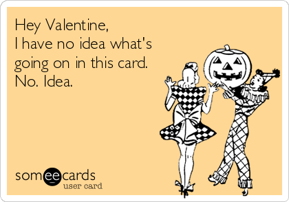 Hey Valentine, I have no idea what's going on in this card. No. Idea.