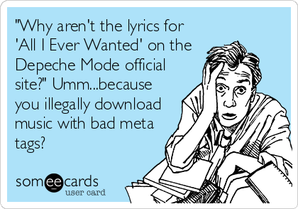 """Why aren't the lyrics for 'All I Ever Wanted' on the Depeche Mode official site?"" Umm...because you illegally download music with bad meta tags?"