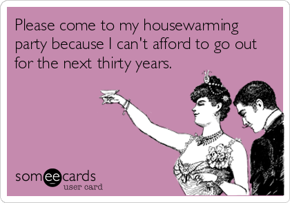 Please come to my housewarming party because I can't afford to go out for the next thirty years.