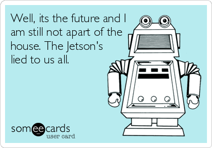 Well, its the future and I am still not apart of the house. The Jetson's lied to us all.