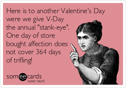 """Here is to another Valentine's Day were we give V-Day the annual """"stank-eye"""".  One day of store bought affection does not cover 364 days of trifling!"""