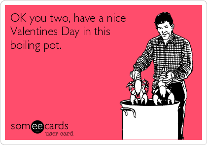 OK you two, have a nice Valentines Day in this boiling pot.