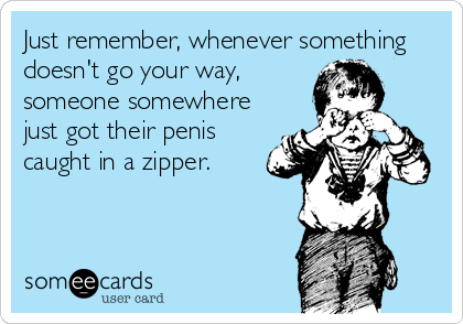 Just remember, whenever something doesn't go your way, someone somewhere just got their penis caught in a zipper.