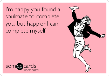 I'm happy you found a soulmate to complete you, but happier I can complete myself.