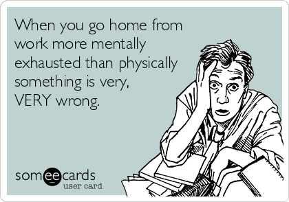 When you go home from work more mentally exhausted than physically something is very, VERY wrong.