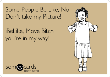 Some People Be Like, No Don't take my Picture!  iBeLike, Move Bitch you're in my way!