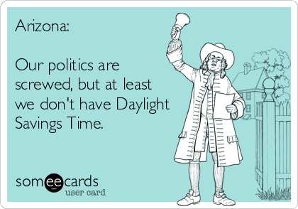 Arizona:  Our politics are screwed, but at least we don't have Daylight Savings Time.
