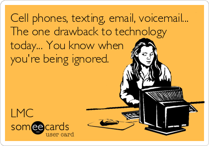 Cell phones, texting, email, voicemail... The one drawback to technology today... You know when you're being ignored.    LMC