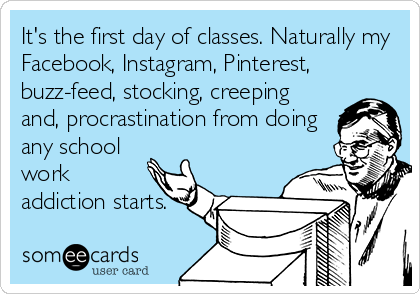 It's the first day of classes. Naturally my Facebook, Instagram, Pinterest, buzz-feed, stocking, creeping and, procrastination from doing any school work addiction starts.