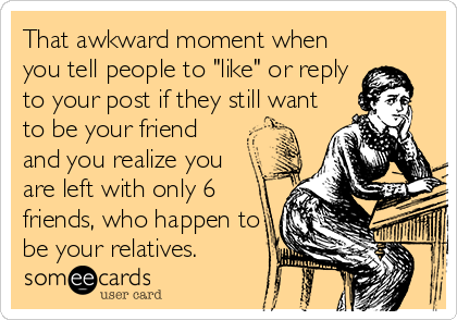 """That awkward moment when you tell people to """"like"""" or reply to your post if they still want to be your friend and you realize you are left with only 6 friends, who happen to be your relatives."""